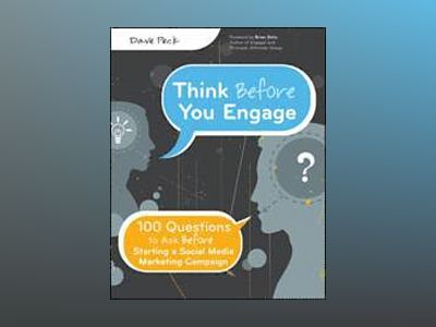 Think Before You Engage: 100 Questions to Ask Before Starting a Social Medi av Dave Peck