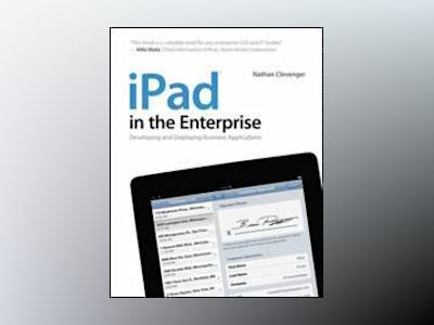 iPad in the Enterprise: Developing and Deploying Business Applications av Nathan Clevenger