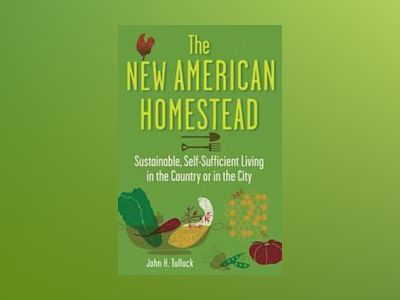 The New American Homestead: Sustainable, Self-Sufficient Living in the Coun av John H. Tullock