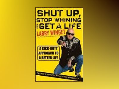Shut Up, Stop Whining, and Get a Life: A Kick-Butt Approach to a Better Lif av Larry Winget