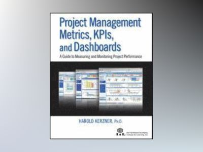 Project Management Metrics, KPIs, and Dashboards: A Guide to Measuring and av Harold Kerzner