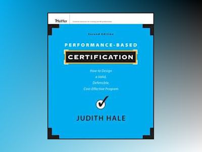 Performance-Based Certification: How to Design a Valid, Defensible, Cost-Ef av Judith Hale