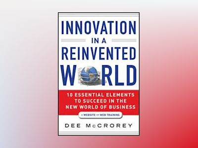 Innovation in a Reinvented World: 10 Essential Elements to Succeed in the N av Dee McCrorey