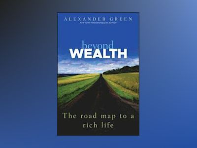 Beyond Wealth: The Road Map to a Rich Life av Alexander Green
