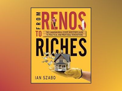 From Renos to Riches: The Canadian Real Estate Investor's Guide to Practica av Ian Szabo