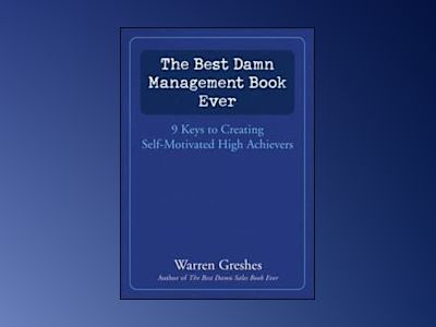The Best Damn Management Book Ever: 9 Keys to Creating Self-Motivated High av Warren Greshes
