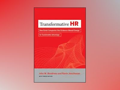 Transformative HR: How Great Organizations Use Evidence-based Change to Dri av John Boudreau