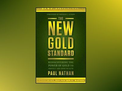 The New Gold Standard: Rediscovering the Power of Gold to Protect and Grow av Paul Nathan