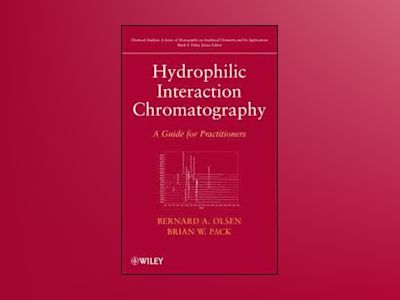 Hydrophilic Interaction Chromatography: A Guide for Practitioners av Bernard A. Olsen