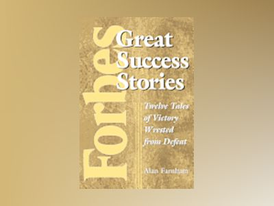 Forbes Great Success Stories: Twelve Tales of Victory Wrested from Defeat av Alan Farnham