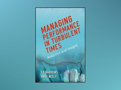 Managing Performance in Turbulent Times: Analytics and Insight av Ed Barrows