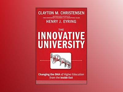 The Innovative University: Changing the DNA of Higher Education from the In av Clayton M. Christensen