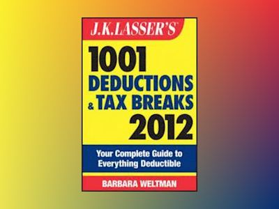 J.K. Lasser's 1001 Deductions and Tax Breaks 2012: Your Complete Guide to E av Barbara Weltman