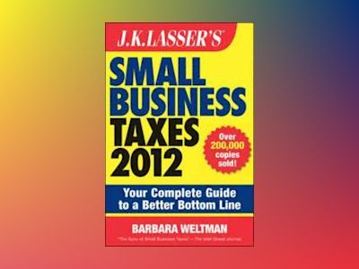 J.K. Lasser's Small Business Taxes 2012: Your Complete Guide to a Better Bo av Barbara Weltman
