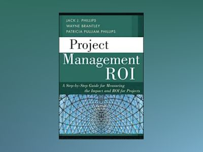 Project Management ROI: A Step-by-Step Guide for Measuring the Impact and R av Jack J. Phillips