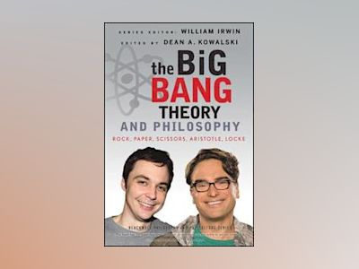 The Big Bang Theory and Philosophy: Rock, Paper, Scissors, Aristotle, Locke av William Irwin