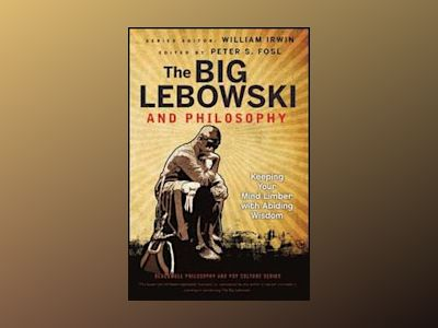 The Big Lebowski and Philosophy: Keeping Your Mind Limber with Abiding Wisd av William Irwin