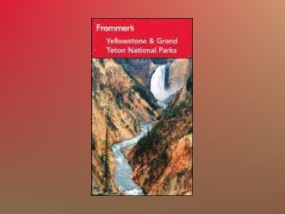 Frommer's Yellowstone & Grand Teton National Parks, 8th Edition av Eric Peterson
