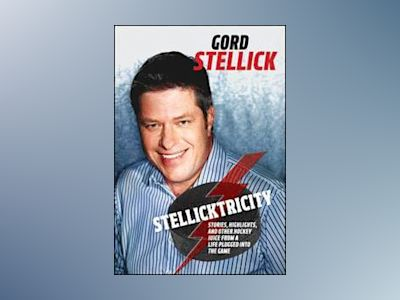 Stellicktricity: Stories, Highlights, and Other Hockey Juice from a Life Pl av Gord Stellick