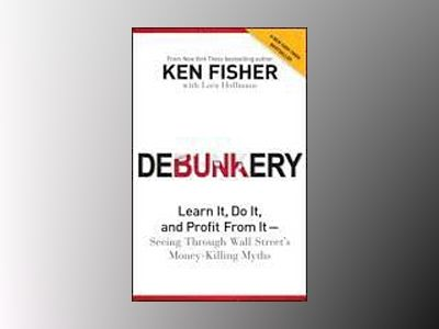 Debunkery: Learn It, Do It, and Profit from It -- Seeing Through Wall Stree av Ken Fisher