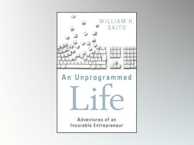An Unprogrammed Life: Adventures of an Incurable Entrepreneur av William Hiroyuki Saito
