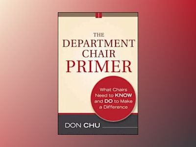 The Department Chair Primer: What Chairs Need to Know and Do to Make a Diff av Don Chu
