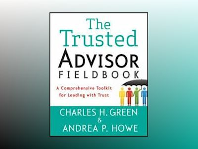The Trusted Advisor Fieldbook: A Comprehensive Toolkit for Leading with Tru av Charles H. Green