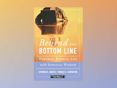 Behind the Bottom Line: Powering Business Life with Spiritual Wisdom av Stephen R. Graves