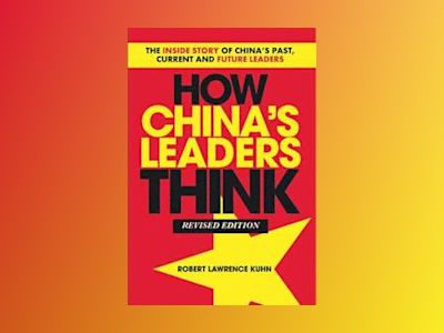 How China s Leaders Think (Revised Paperback Edition): The Inside Story of av Robert Lawrence Kuhn