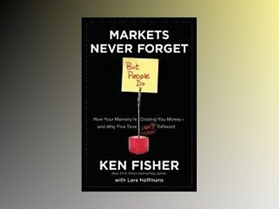 Markets Never Forget (But People Do): How Your Memory Is Costing You Money av Ken Fisher