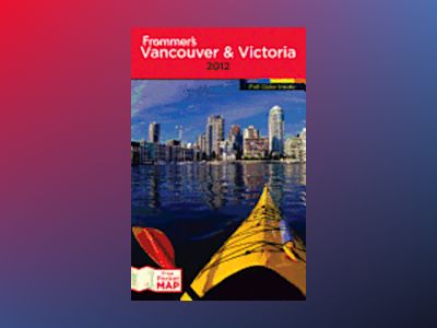 Frommer's Vancouver and Victoria, 17th Edition av Chris McBeath