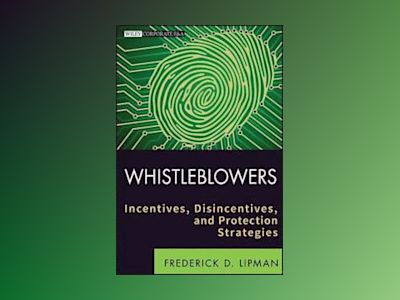 Whistleblowers: Incentives, Disincentives, and Protection Strategies av Frederick D. Lipman
