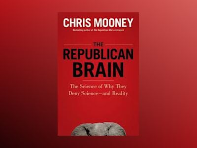 The Republican Brain: The Science of Why They Deny Science--and Reality av Chris Mooney