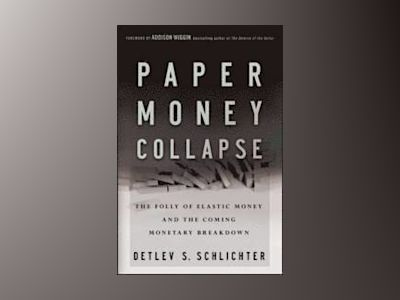 Paper Money Collapse: The Folly of Elastic Money and the Coming Monetary Br av Detlev S. Schlichter