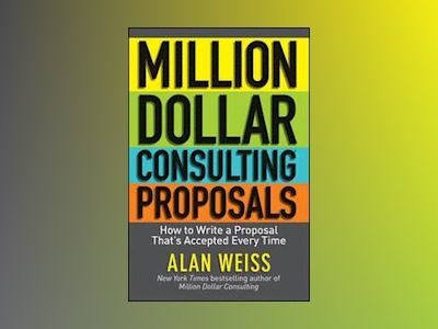 Million Dollar Consulting Proposals: How to Write a Proposal That's Accepte av Alan Weiss