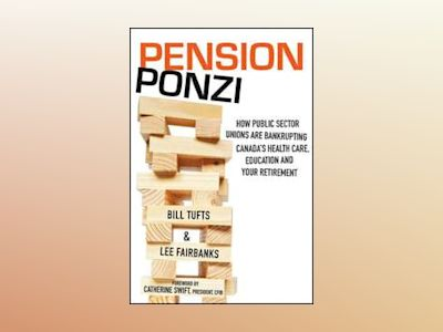 Pension Ponzi: How Public Sector Unions are Bankrupting Canada's Health Car av Bill Tufts