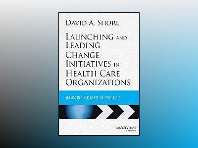 Launching and Leading Change Initiatives in Health Care Organizations: Mana av David A. Shore