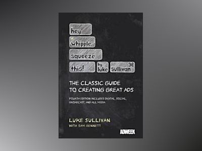 Hey, Whipple, Squeeze This: The Classic Guide to Creating Great Ads, 4th Ed av Luke Sullivan