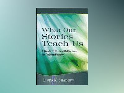 What Our Stories Teach Us: A Guide to Critical Reflection for College Facul av Linda K. Shadiow