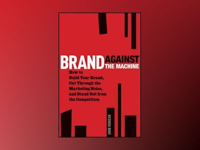 Brand Against the Machine: How to Build Your Brand, Cut Through the Marketi av John Morgan