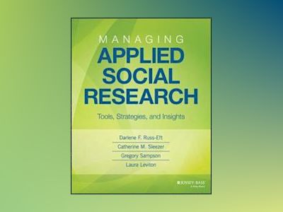 Managing Applied Social Research: Tools, Strategies, and Insights av Darlene F. Russ-Eft