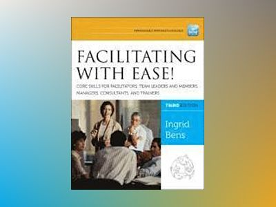 Facilitating with Ease! Core Skills for Facilitators, Team Leaders and Memb av Ingrid Bens