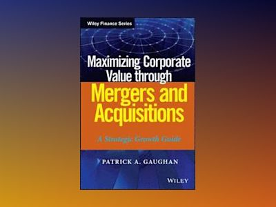 Maximizing Corporate Value through Mergers and Acquisitions: A Strategic Gr av Patrick A. Gaughan