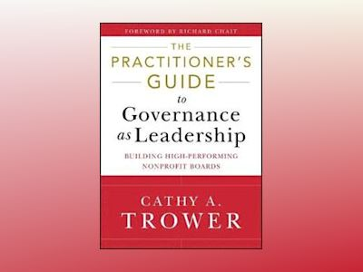 The Practitioner's Guide to Governance as Leadership: Building High-Perform av Cathy A. Trower