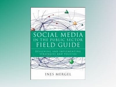Social Media in the Public Sector Field Guide: Designing and Implementing S av Ines Mergel