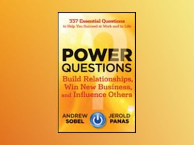 Power Questions: Build Relationships, Win New Business, and Influence Other av Andrew Sobel