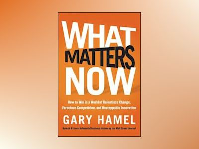 What Matters Now: How to Future-Proof Your Company and Other Essential Advi av Gary Hamel