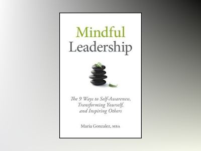 Mindful Leadership: 8 Ways to Be a Mindful Leader av Maria Gonzalez