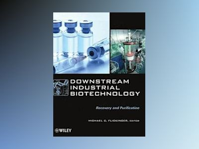 Downstream Industrial Biotechnology: Recovery and Purification av Michael C. Flickinger