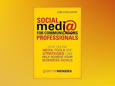 Social Media for Communications Professionals: How to Use Online Media, Too av Graeme Menzies